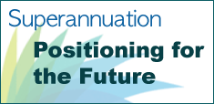 Superannuation - Positioning for the Future